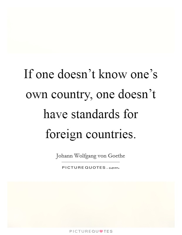 If one doesn't know one's own country, one doesn't have standards for foreign countries Picture Quote #1