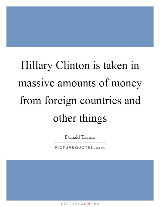 Hillary Clinton is taken in massive amounts of money from foreign countries and other things Picture Quote #1