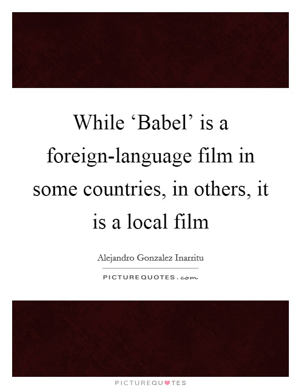 While 'Babel' is a foreign-language film in some countries, in others, it is a local film Picture Quote #1