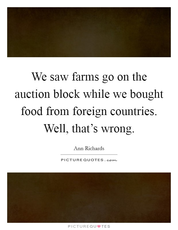 We saw farms go on the auction block while we bought food from foreign countries. Well, that's wrong Picture Quote #1