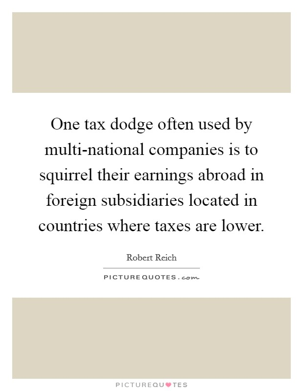 One tax dodge often used by multi-national companies is to squirrel their earnings abroad in foreign subsidiaries located in countries where taxes are lower. Picture Quote #1