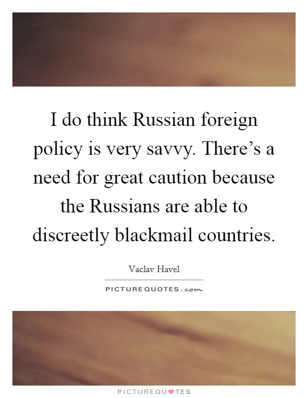 I do think Russian foreign policy is very savvy. There's a need for great caution because the Russians are able to discreetly blackmail countries Picture Quote #1