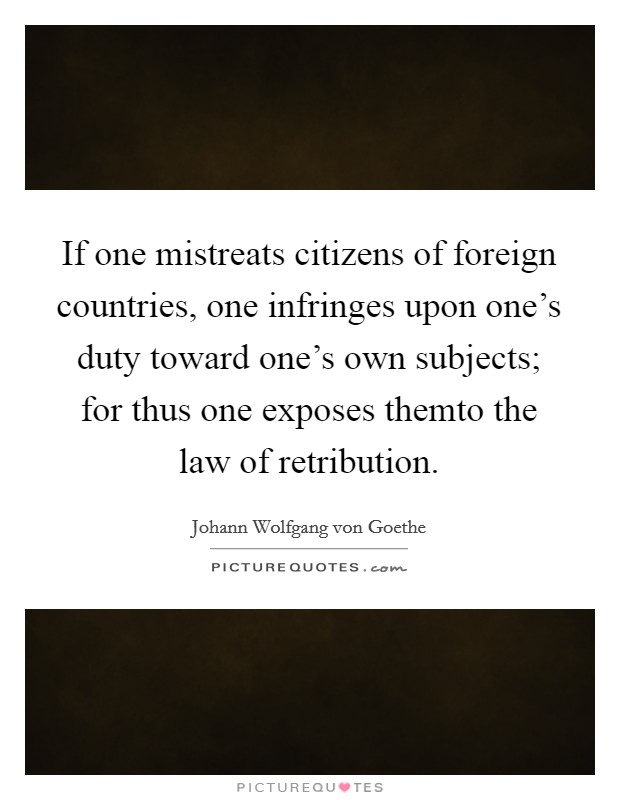 If one mistreats citizens of foreign countries, one infringes upon one's duty toward one's own subjects; for thus one exposes themto the law of retribution Picture Quote #1