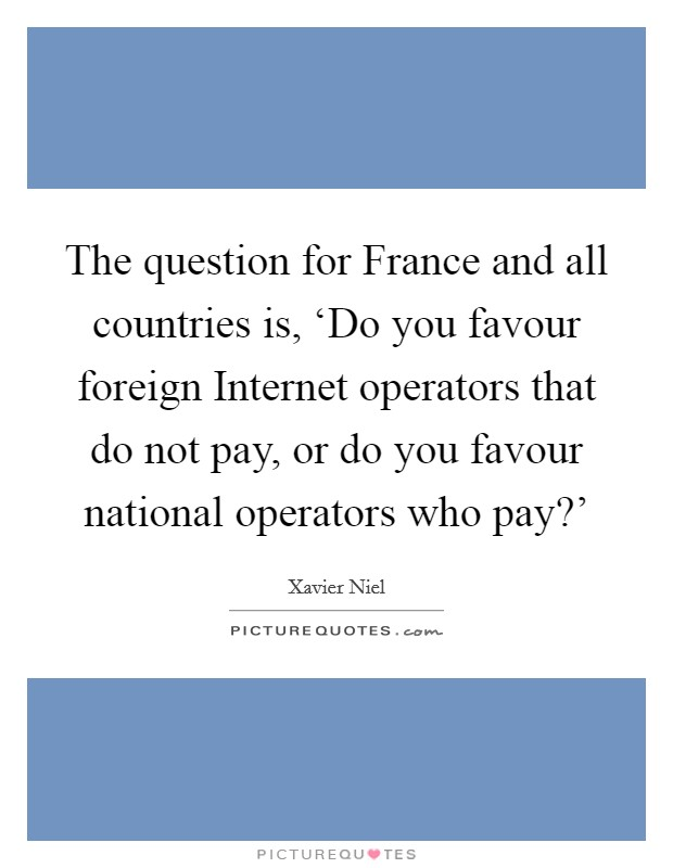 The question for France and all countries is, 'Do you favour foreign Internet operators that do not pay, or do you favour national operators who pay?' Picture Quote #1