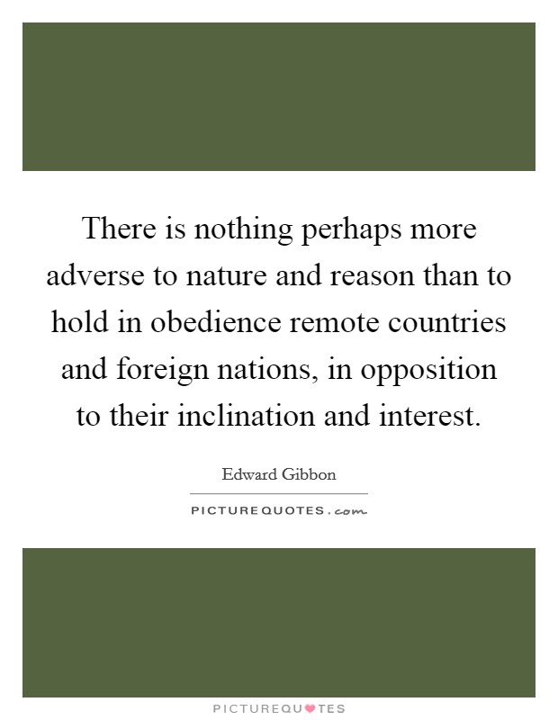 There is nothing perhaps more adverse to nature and reason than to hold in obedience remote countries and foreign nations, in opposition to their inclination and interest Picture Quote #1