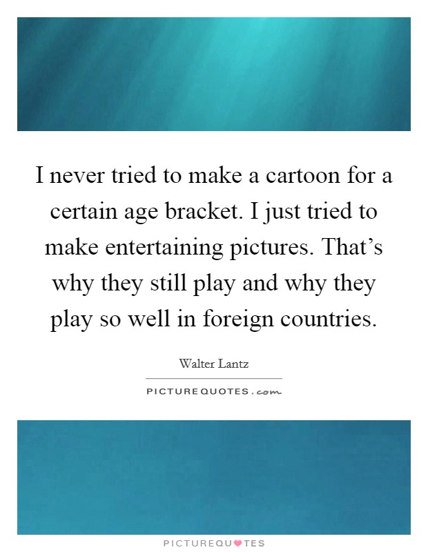 I never tried to make a cartoon for a certain age bracket. I just tried to make entertaining pictures. That's why they still play and why they play so well in foreign countries Picture Quote #1