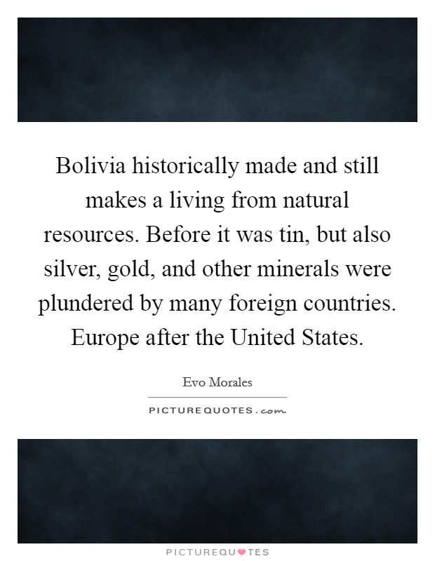 Bolivia historically made and still makes a living from natural resources. Before it was tin, but also silver, gold, and other minerals were plundered by many foreign countries. Europe after the United States Picture Quote #1