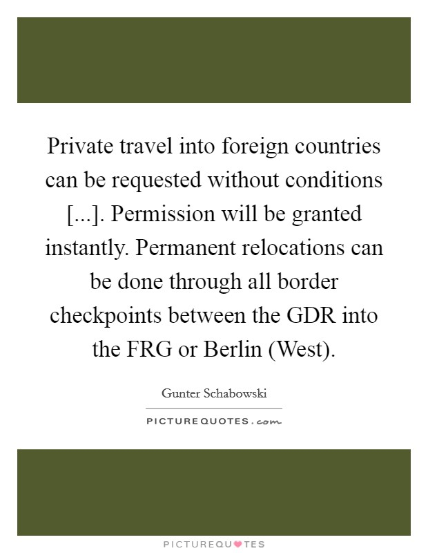 Private travel into foreign countries can be requested without conditions [...]. Permission will be granted instantly. Permanent relocations can be done through all border checkpoints between the GDR into the FRG or Berlin (West) Picture Quote #1