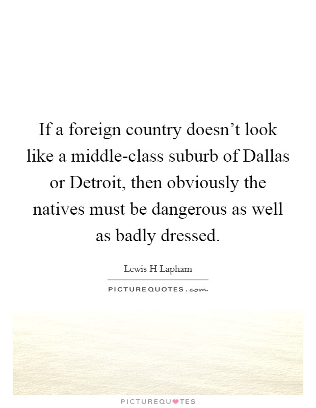 If a foreign country doesn't look like a middle-class suburb of Dallas or Detroit, then obviously the natives must be dangerous as well as badly dressed Picture Quote #1