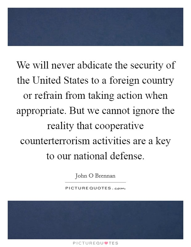 We will never abdicate the security of the United States to a foreign country or refrain from taking action when appropriate. But we cannot ignore the reality that cooperative counterterrorism activities are a key to our national defense Picture Quote #1