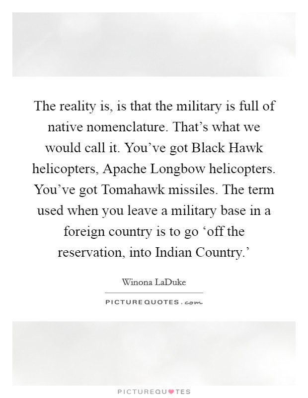 The reality is, is that the military is full of native nomenclature. That's what we would call it. You've got Black Hawk helicopters, Apache Longbow helicopters. You've got Tomahawk missiles. The term used when you leave a military base in a foreign country is to go 'off the reservation, into Indian Country.' Picture Quote #1