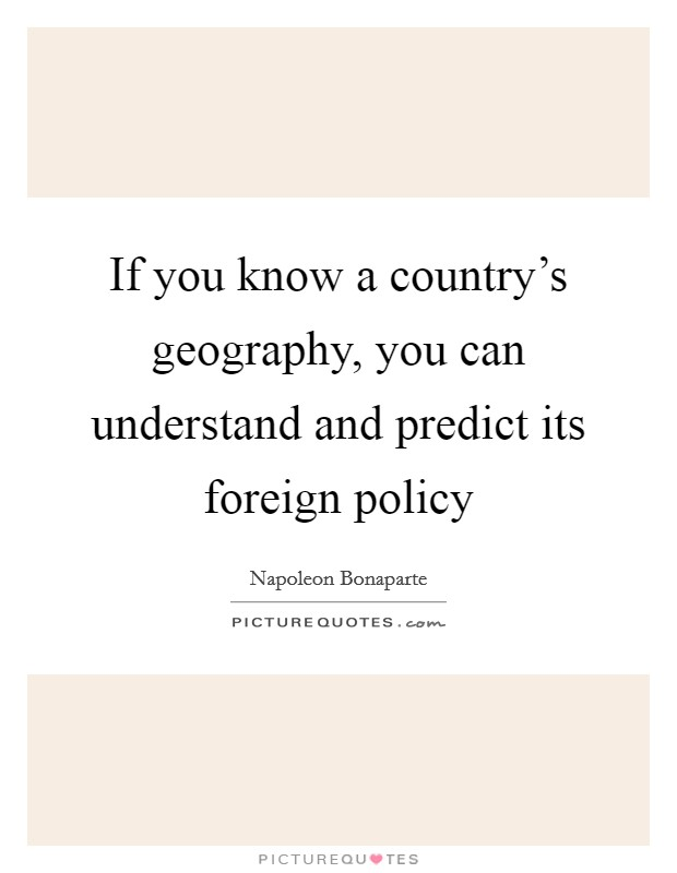 If you know a country's geography, you can understand and predict its foreign policy Picture Quote #1