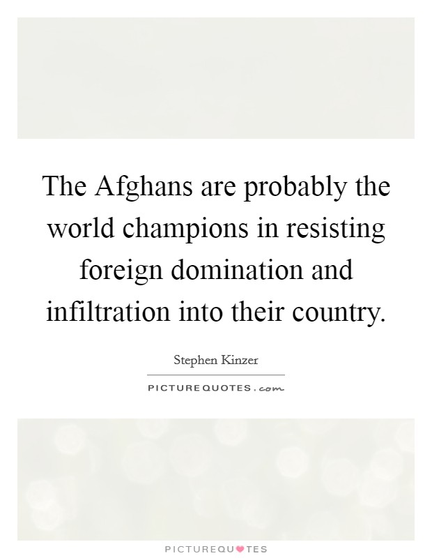 The Afghans are probably the world champions in resisting foreign domination and infiltration into their country Picture Quote #1