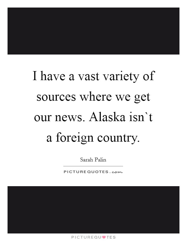 I have a vast variety of sources where we get our news. Alaska isn`t a foreign country Picture Quote #1