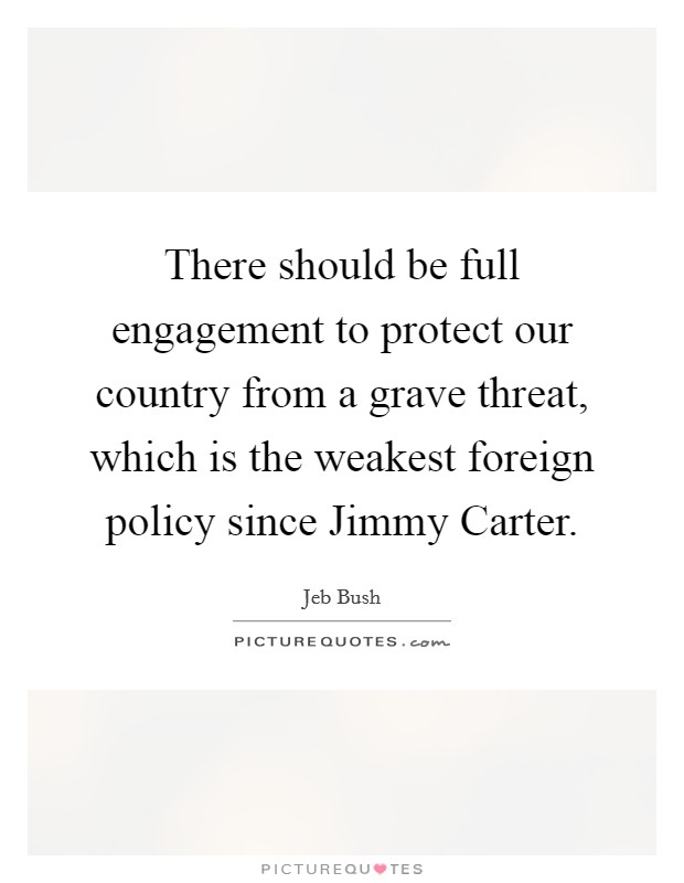 There should be full engagement to protect our country from a grave threat, which is the weakest foreign policy since Jimmy Carter Picture Quote #1
