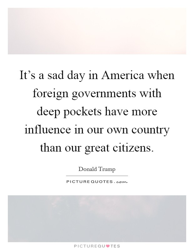 It's a sad day in America when foreign governments with deep pockets have more influence in our own country than our great citizens Picture Quote #1