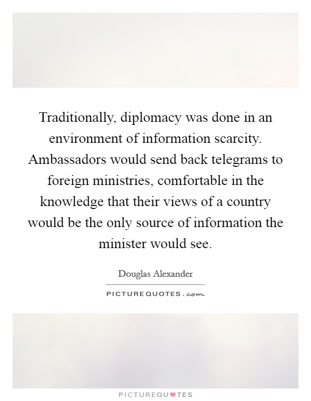 Traditionally, diplomacy was done in an environment of information scarcity. Ambassadors would send back telegrams to foreign ministries, comfortable in the knowledge that their views of a country would be the only source of information the minister would see Picture Quote #1