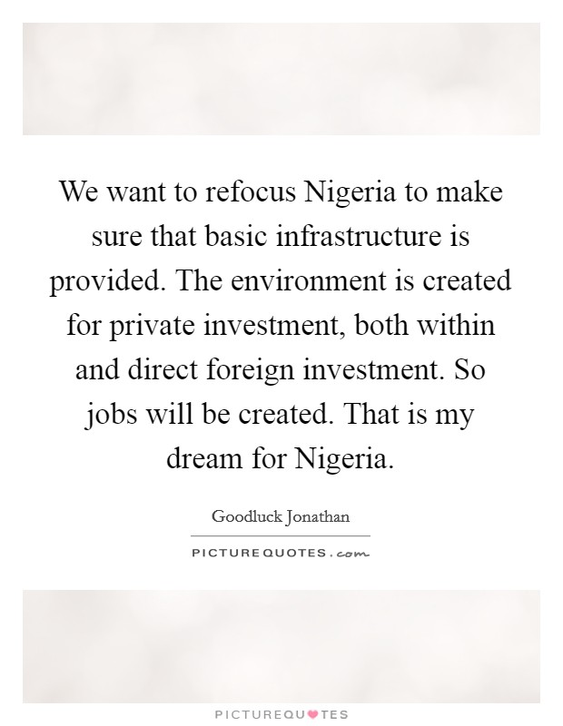 We want to refocus Nigeria to make sure that basic infrastructure is provided. The environment is created for private investment, both within and direct foreign investment. So jobs will be created. That is my dream for Nigeria Picture Quote #1