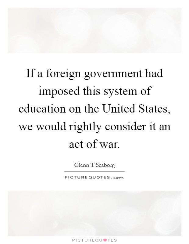 If a foreign government had imposed this system of education on the United States, we would rightly consider it an act of war Picture Quote #1