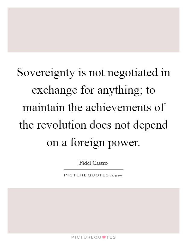 Sovereignty is not negotiated in exchange for anything; to maintain the achievements of the revolution does not depend on a foreign power Picture Quote #1