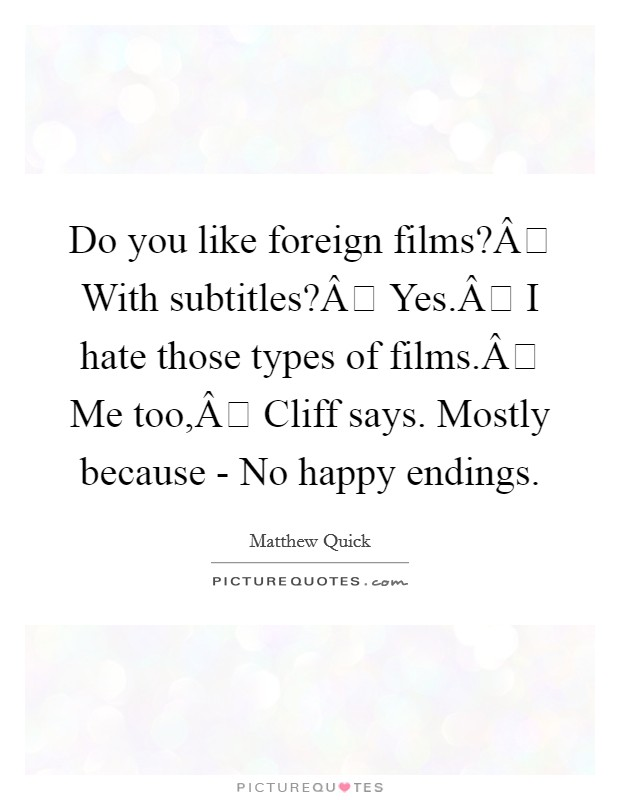 Do you like foreign films? With subtitles? Yes. I hate those types of films. Me too, Cliff says. Mostly because -  No happy endings Picture Quote #1