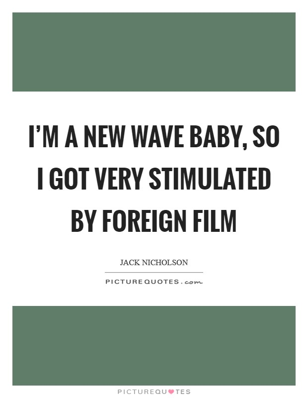 I'm a New Wave baby, so I got very stimulated by foreign film Picture Quote #1