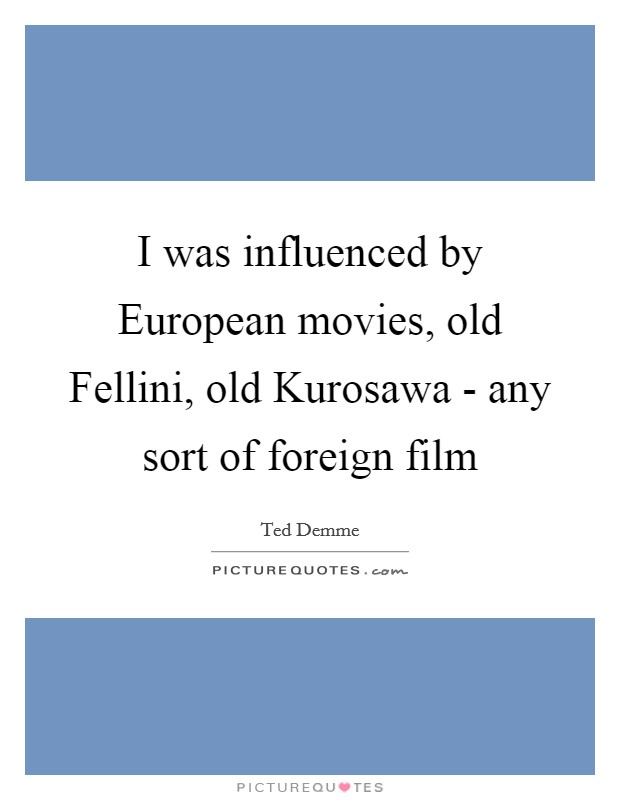 I was influenced by European movies, old Fellini, old Kurosawa - any sort of foreign film Picture Quote #1