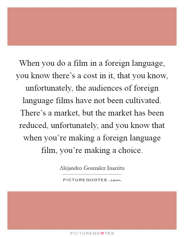 When you do a film in a foreign language, you know there's a cost in it, that you know, unfortunately, the audiences of foreign language films have not been cultivated. There's a market, but the market has been reduced, unfortunately, and you know that when you're making a foreign language film, you're making a choice Picture Quote #1