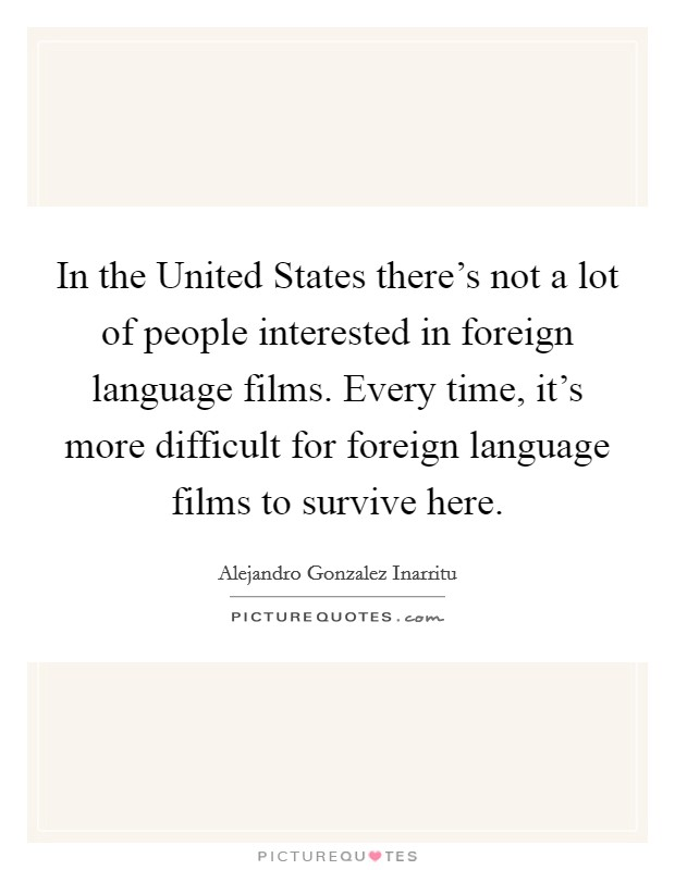 In the United States there's not a lot of people interested in foreign language films. Every time, it's more difficult for foreign language films to survive here Picture Quote #1