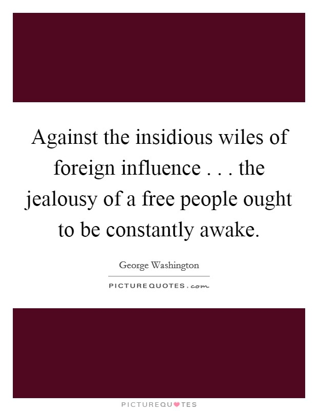 Against the insidious wiles of foreign influence . . . the jealousy of a free people ought to be constantly awake Picture Quote #1