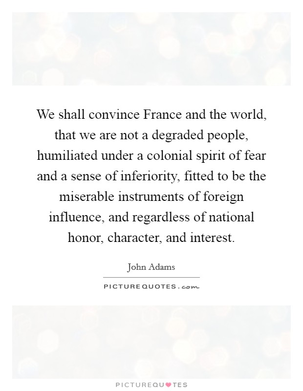 We shall convince France and the world, that we are not a degraded people, humiliated under a colonial spirit of fear and a sense of inferiority, fitted to be the miserable instruments of foreign influence, and regardless of national honor, character, and interest Picture Quote #1