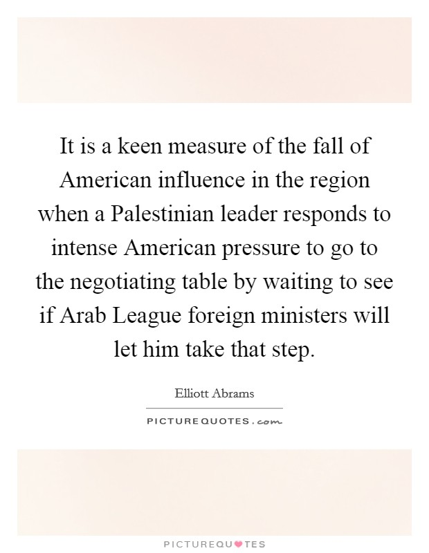 It is a keen measure of the fall of American influence in the region when a Palestinian leader responds to intense American pressure to go to the negotiating table by waiting to see if Arab League foreign ministers will let him take that step Picture Quote #1