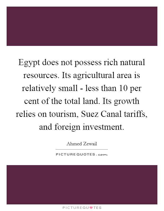 Egypt does not possess rich natural resources. Its agricultural area is relatively small - less than 10 per cent of the total land. Its growth relies on tourism, Suez Canal tariffs, and foreign investment Picture Quote #1