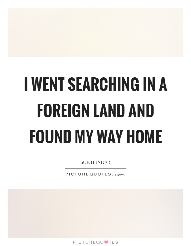I went searching in a foreign land and found my way home Picture Quote #1