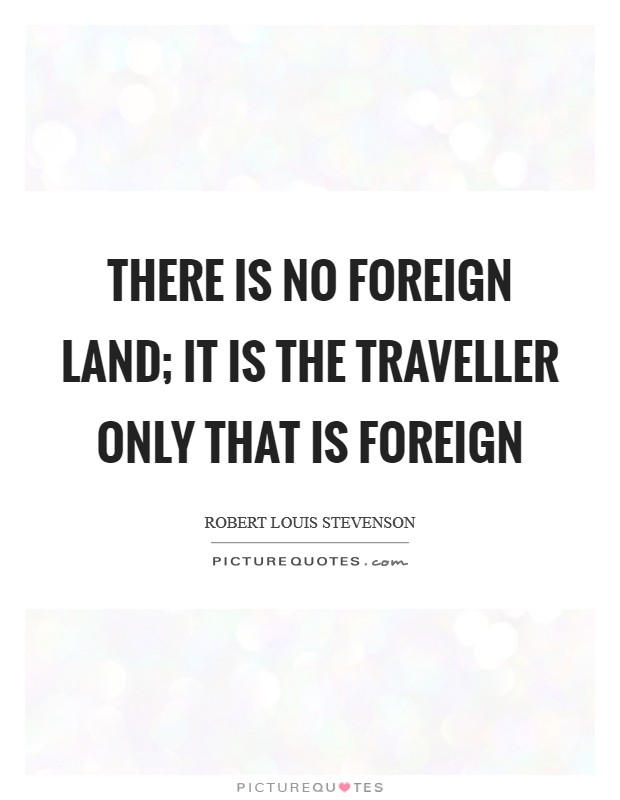There is no foreign land; it is the traveller only that is foreign Picture Quote #1