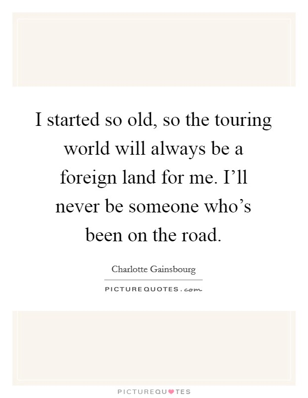 I started so old, so the touring world will always be a foreign land for me. I'll never be someone who's been on the road Picture Quote #1