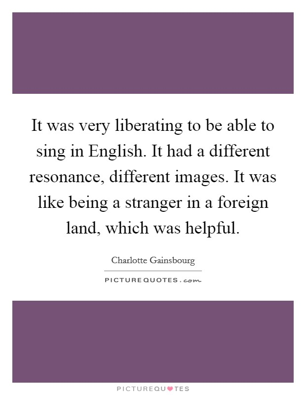 It was very liberating to be able to sing in English. It had a different resonance, different images. It was like being a stranger in a foreign land, which was helpful Picture Quote #1