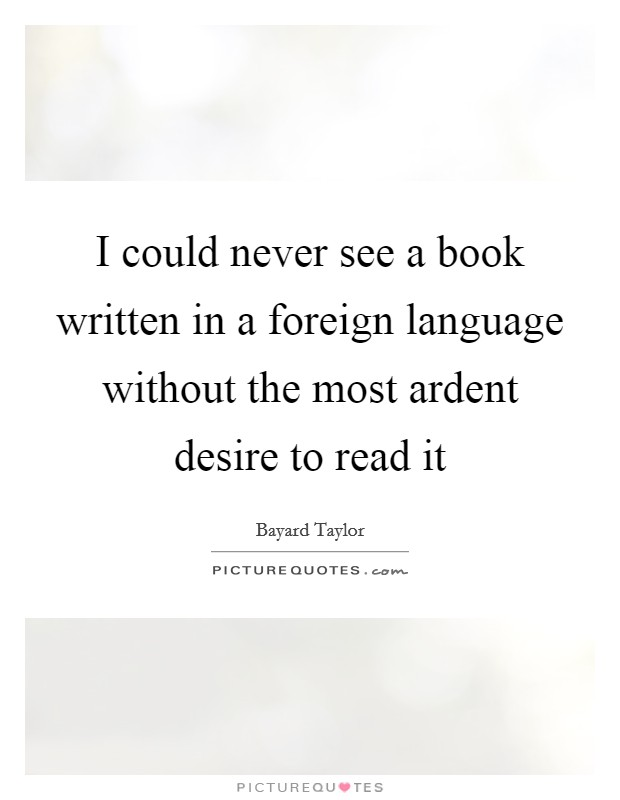 I could never see a book written in a foreign language without the most ardent desire to read it Picture Quote #1