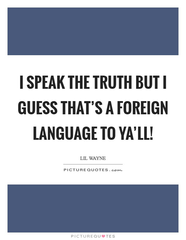 I speak the truth but I guess that's a foreign language to ya'll! Picture Quote #1