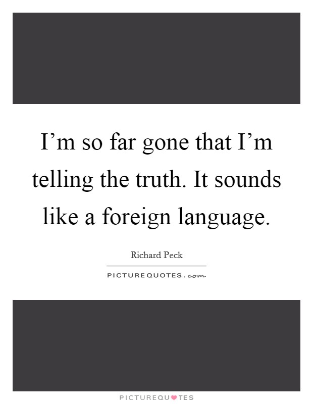 I'm so far gone that I'm telling the truth. It sounds like a foreign language Picture Quote #1