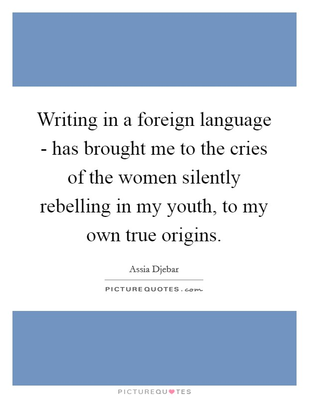 Writing in a foreign language - has brought me to the cries of the women silently rebelling in my youth, to my own true origins Picture Quote #1