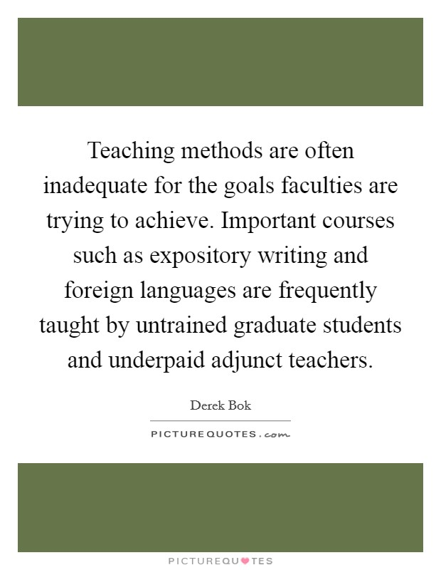 Teaching methods are often inadequate for the goals faculties are trying to achieve. Important courses such as expository writing and foreign languages are frequently taught by untrained graduate students and underpaid adjunct teachers Picture Quote #1