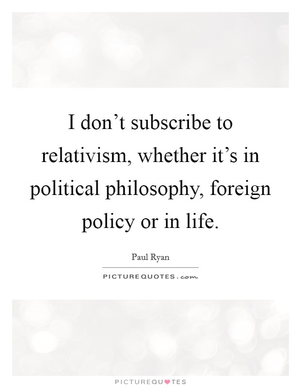 I don't subscribe to relativism, whether it's in political philosophy, foreign policy or in life Picture Quote #1