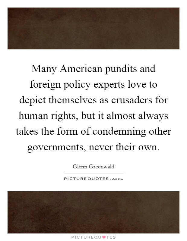 Many American pundits and foreign policy experts love to depict themselves as crusaders for human rights, but it almost always takes the form of condemning other governments, never their own Picture Quote #1