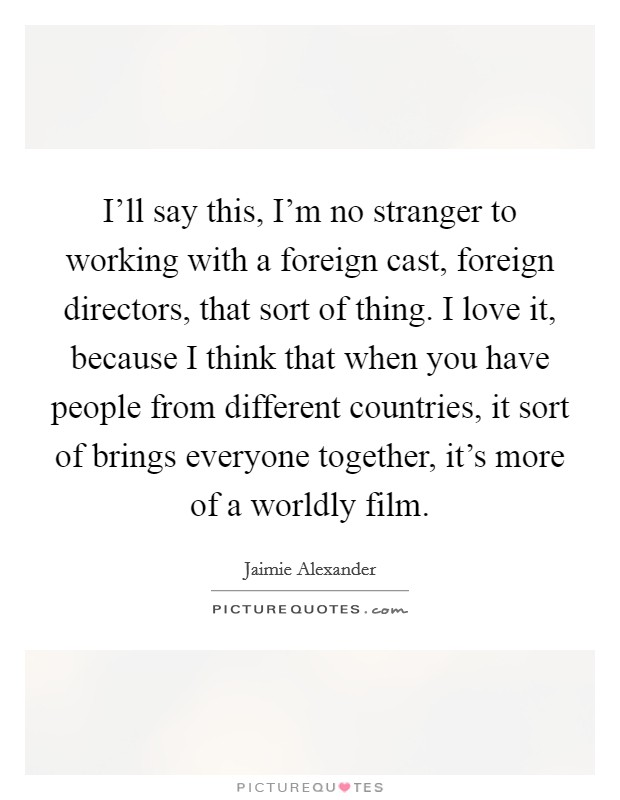 I'll say this, I'm no stranger to working with a foreign cast, foreign directors, that sort of thing. I love it, because I think that when you have people from different countries, it sort of brings everyone together, it's more of a worldly film Picture Quote #1