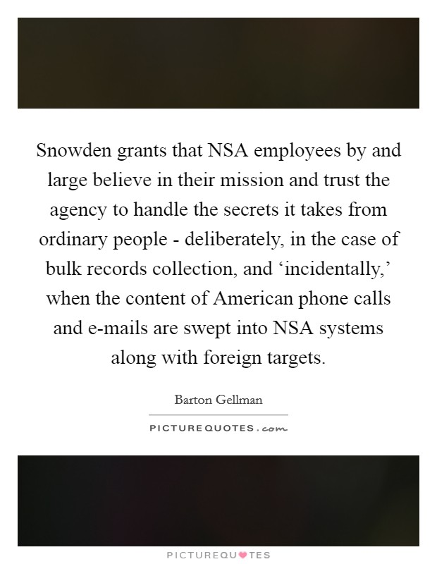 Snowden grants that NSA employees by and large believe in their mission and trust the agency to handle the secrets it takes from ordinary people - deliberately, in the case of bulk records collection, and 'incidentally,' when the content of American phone calls and e-mails are swept into NSA systems along with foreign targets Picture Quote #1