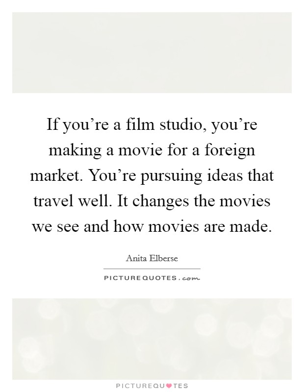 If you're a film studio, you're making a movie for a foreign market. You're pursuing ideas that travel well. It changes the movies we see and how movies are made Picture Quote #1