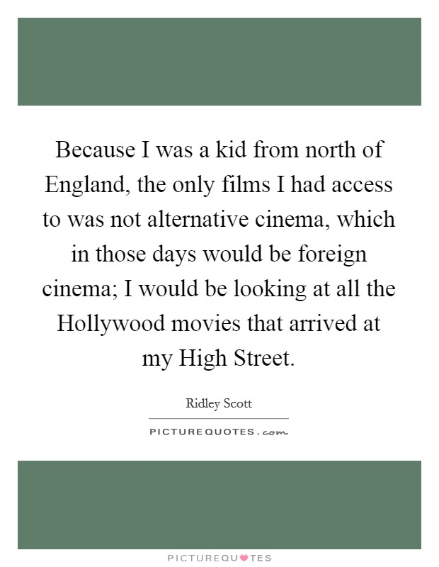 Because I was a kid from north of England, the only films I had access to was not alternative cinema, which in those days would be foreign cinema; I would be looking at all the Hollywood movies that arrived at my High Street Picture Quote #1