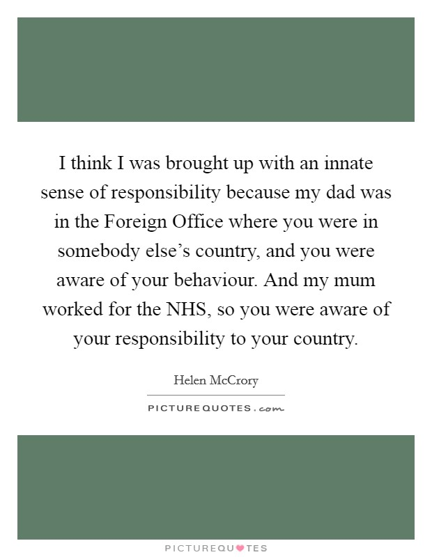 I think I was brought up with an innate sense of responsibility because my dad was in the Foreign Office where you were in somebody else's country, and you were aware of your behaviour. And my mum worked for the NHS, so you were aware of your responsibility to your country Picture Quote #1