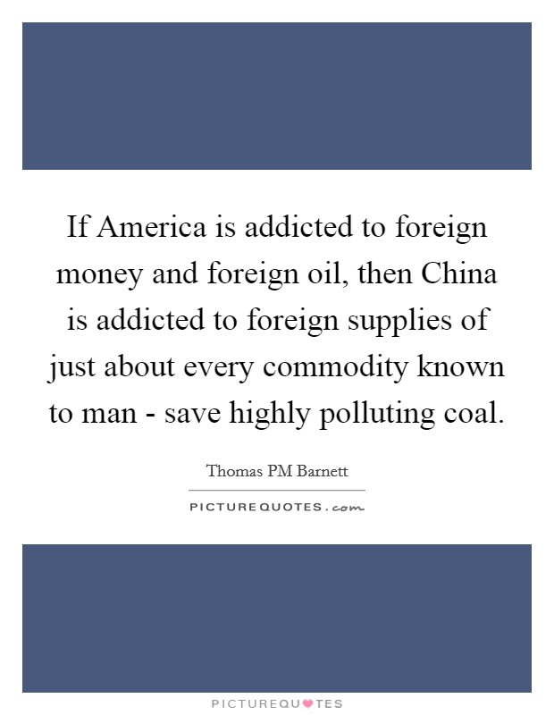 If America is addicted to foreign money and foreign oil, then China is addicted to foreign supplies of just about every commodity known to man - save highly polluting coal. Picture Quote #1